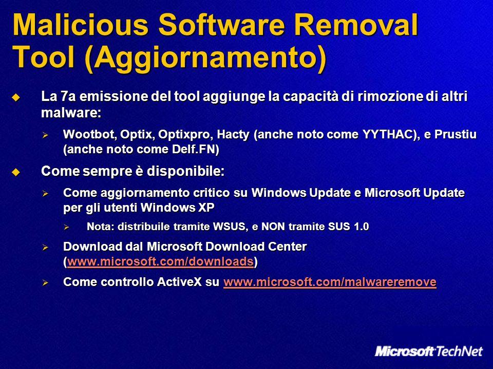Malicious Software Removal Tool (Aggiornamento)  La 7a emissione del tool aggiunge la capacità di rimozione di altri malware:  Wootbot, Optix, Optixpro, Hacty (anche noto come YYTHAC), e Prustiu (anche noto come Delf.FN)  Come sempre è disponibile:  Come aggiornamento critico su Windows Update e Microsoft Update per gli utenti Windows XP  Nota: distribuile tramite WSUS, e NON tramite SUS 1.0  Download dal Microsoft Download Center (www.microsoft.com/downloads) www.microsoft.com/downloads  Come controllo ActiveX su www.microsoft.com/malwareremove www.microsoft.com/malwareremove