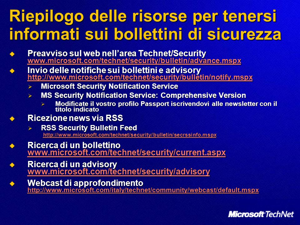 Riepilogo delle risorse per tenersi informati sui bollettini di sicurezza  Preavviso sul web nell'area Technet/Security www.microsoft.com/technet/security/bulletin/advance.mspx www.microsoft.com/technet/security/bulletin/advance.mspx  Invio delle notifiche sui bollettini e advisory http://www.microsoft.com/technet/security/bulletin/notify.mspx http://www.microsoft.com/technet/security/bulletin/notify.mspx  Microsoft Security Notification Service  MS Security Notification Service: Comprehensive Version  Modificate il vostro profilo Passport iscrivendovi alle newsletter con il titolo indicato  Ricezione news via RSS  RSS Security Bulletin Feed http://www.microsoft.com/technet/security/bulletin/secrssinfo.mspx http://www.microsoft.com/technet/security/bulletin/secrssinfo.mspx  Ricerca di un bollettino www.microsoft.com/technet/security/current.aspx www.microsoft.com/technet/security/current.aspx  Ricerca di un advisory www.microsoft.com/technet/security/advisory www.microsoft.com/technet/security/advisory  Webcast di approfondimento http://www.microsoft.com/italy/technet/community/webcast/default.mspx http://www.microsoft.com/italy/technet/community/webcast/default.mspx
