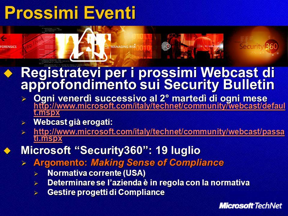 Prossimi Eventi  Registratevi per i prossimi Webcast di approfondimento sui Security Bulletin  Ogni venerdì successivo al 2° martedì di ogni mese http://www.microsoft.com/italy/technet/community/webcast/defaul t.mspx http://www.microsoft.com/italy/technet/community/webcast/defaul t.mspx http://www.microsoft.com/italy/technet/community/webcast/defaul t.mspx  Webcast già erogati:  http://www.microsoft.com/italy/technet/community/webcast/passa ti.mspx http://www.microsoft.com/italy/technet/community/webcast/passa ti.mspx http://www.microsoft.com/italy/technet/community/webcast/passa ti.mspx  Microsoft Security360 : 19 luglio  Argomento: Making Sense of Compliance  Normativa corrente (USA)  Determinare se l'azienda è in regola con la normativa  Gestire progetti di Compliance