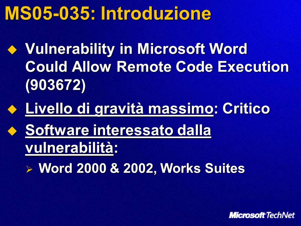 MS05-035: Introduzione  Vulnerability in Microsoft Word Could Allow Remote Code Execution (903672)  Livello di gravità massimo: Critico  Software interessato dalla vulnerabilità:  Word 2000 & 2002, Works Suites