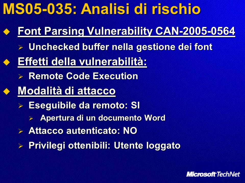 MS05-035: Analisi di rischio  Font Parsing Vulnerability CAN-2005-0564  Unchecked buffer nella gestione dei font  Effetti della vulnerabilità:  Re
