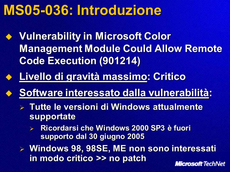 MS05-036: Introduzione  Vulnerability in Microsoft Color Management Module Could Allow Remote Code Execution (901214)  Livello di gravità massimo: Critico  Software interessato dalla vulnerabilità:  Tutte le versioni di Windows attualmente supportate  Ricordarsi che Windows 2000 SP3 è fuori supporto dal 30 giugno 2005  Windows 98, 98SE, ME non sono interessati in modo critico >> no patch