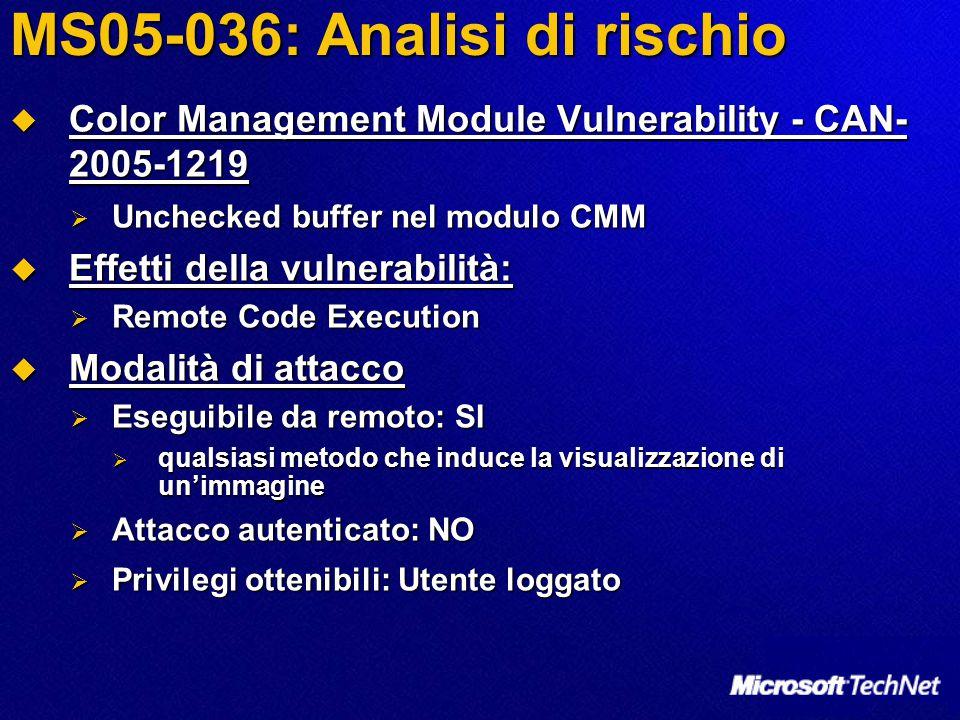 MS05-036: Analisi di rischio  Color Management Module Vulnerability - CAN- 2005-1219  Unchecked buffer nel modulo CMM  Effetti della vulnerabilità:  Remote Code Execution  Modalità di attacco  Eseguibile da remoto: SI  qualsiasi metodo che induce la visualizzazione di un'immagine  Attacco autenticato: NO  Privilegi ottenibili: Utente loggato