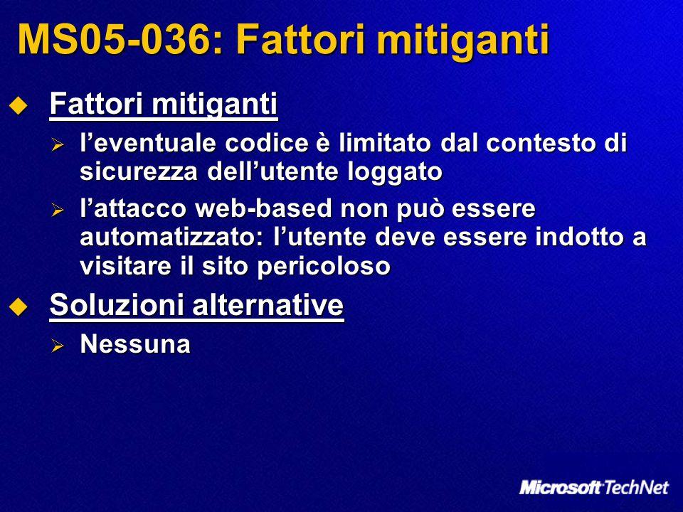 MS05-036: Fattori mitiganti  Fattori mitiganti  l'eventuale codice è limitato dal contesto di sicurezza dell'utente loggato  l'attacco web-based no