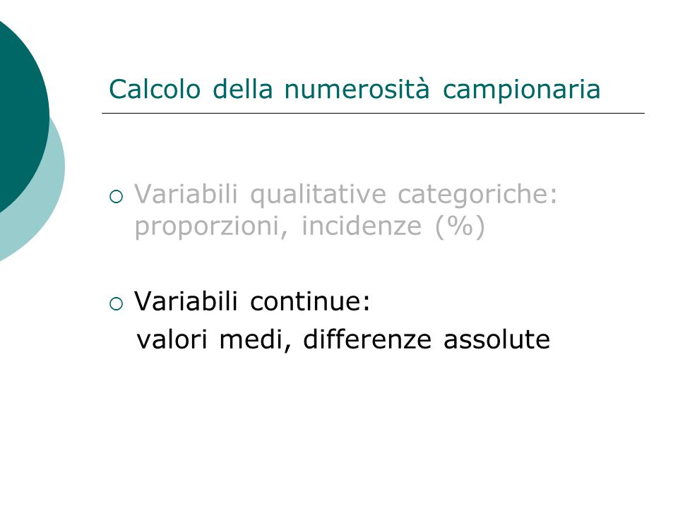 Calcolo della numerosità campionaria  Variabili qualitative categoriche: proporzioni, incidenze (%)  Variabili continue: valori medi, differenze ass