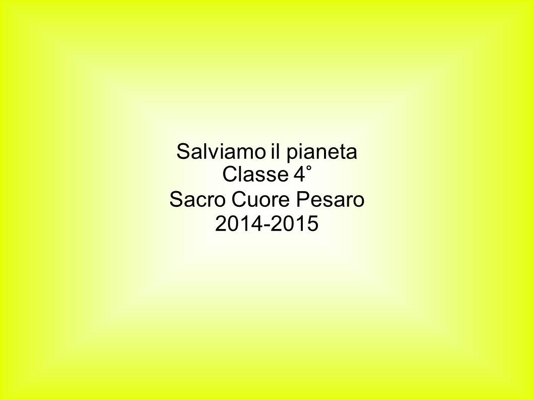 Salviamo il pianeta Classe 4° Sacro Cuore Pesaro 2014-2015