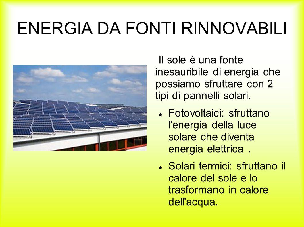 ENERGIA DA FONTI RINNOVABILI Il sole è una fonte inesauribile di energia che possiamo sfruttare con 2 tipi di pannelli solari. Fotovoltaici: sfruttano