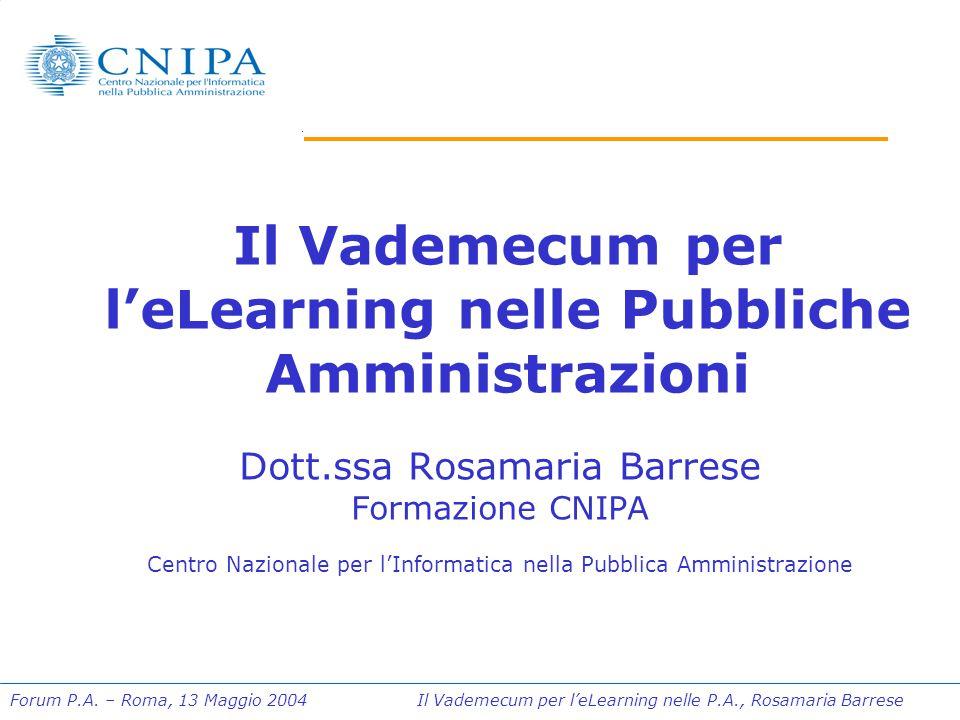 Forum P.A. – Roma, 13 Maggio 2004 Il Vademecum per l'eLearning nelle P.A., Rosamaria Barrese Il Vademecum per l'eLearning nelle Pubbliche Amministrazi