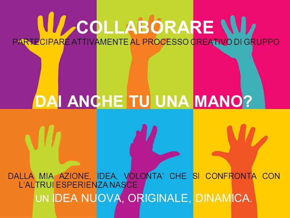 COLLABORARE PARTECIPARE ATTIVAMENTE AL PROCESSO CREATIVO DI GRUPPO DAI ANCHE TU UNA MANO.