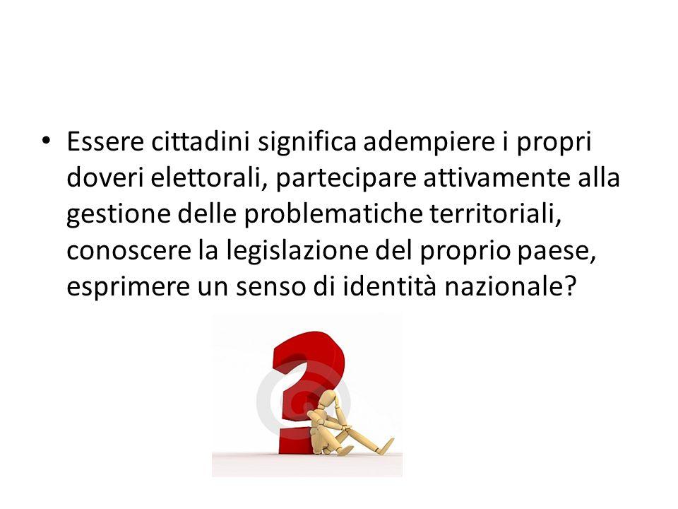 Essere cittadini significa adempiere i propri doveri elettorali, partecipare attivamente alla gestione delle problematiche territoriali, conoscere la legislazione del proprio paese, esprimere un senso di identità nazionale