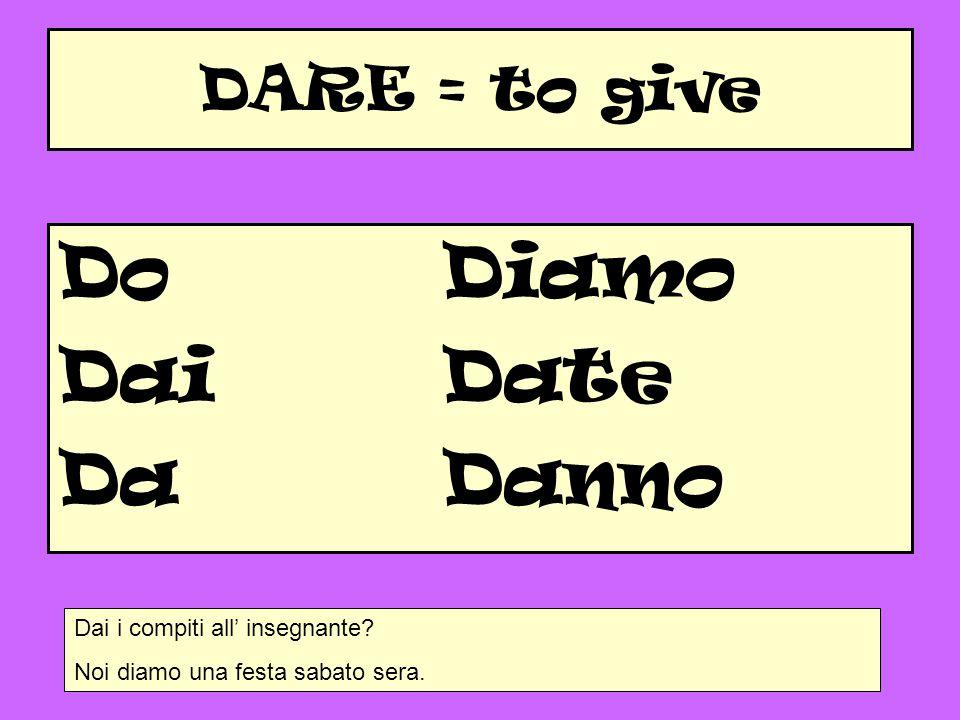 DARE = to give DoDiamo DaiDate Da Danno Dai i compiti all' insegnante? Noi diamo una festa sabato sera.