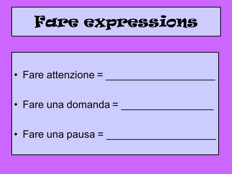 Fare expressions Fare attenzione = ___________________ Fare una domanda = ________________ Fare una pausa = ___________________