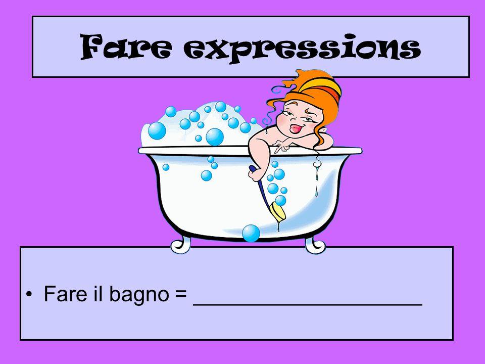 Fare expressions Fare il bagno = ___________________
