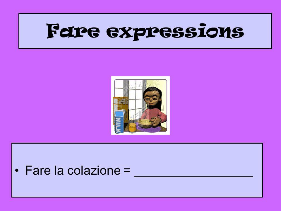 Fare expressions Fare la colazione = _________________