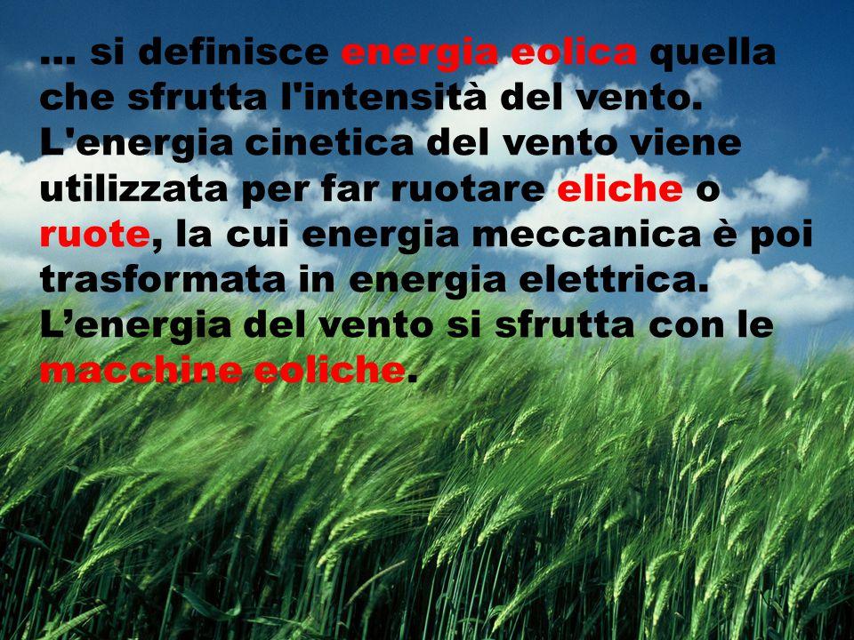 … si definisce energia eolica quella che sfrutta l'intensità del vento. L'energia cinetica del vento viene utilizzata per far ruotare eliche o ruote,