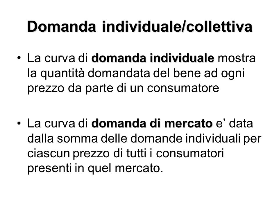 Domanda individuale/collettiva domanda individualeLa curva di domanda individuale mostra la quantità domandata del bene ad ogni prezzo da parte di un consumatore domanda di mercatoLa curva di domanda di mercato e' data dalla somma delle domande individuali per ciascun prezzo di tutti i consumatori presenti in quel mercato.