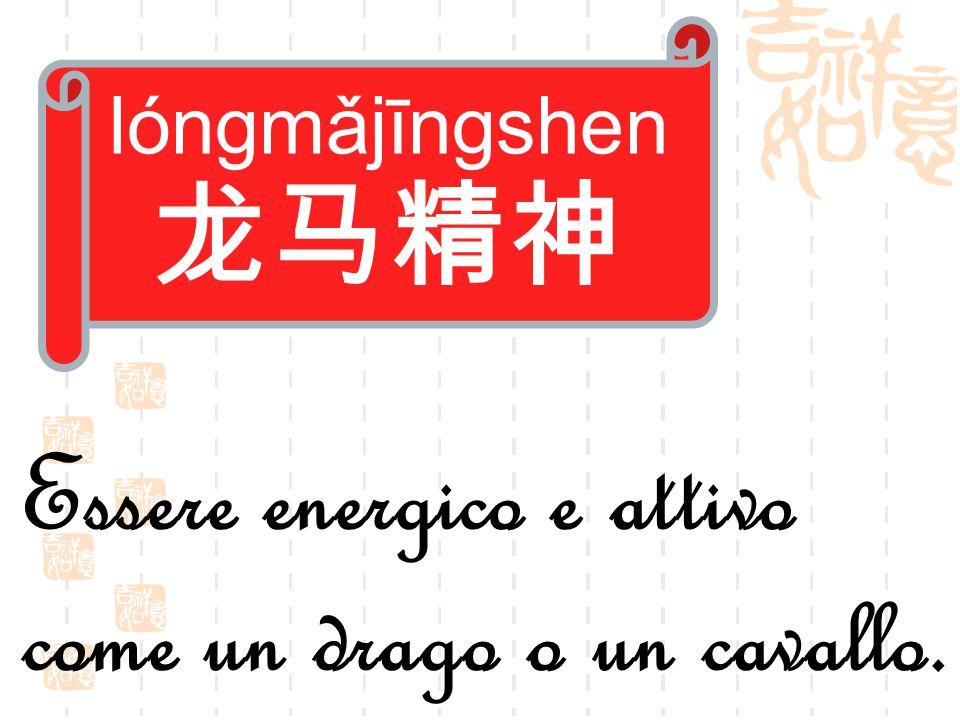 lóngmǎjīngshen 龙马精神 Essere energico e attivo come un drago o un cavallo.