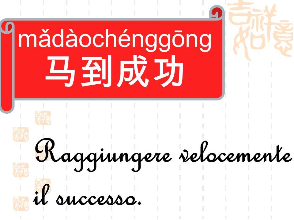 mǎdàochénggōng 马到成功 Raggiungere velocemente il successo.