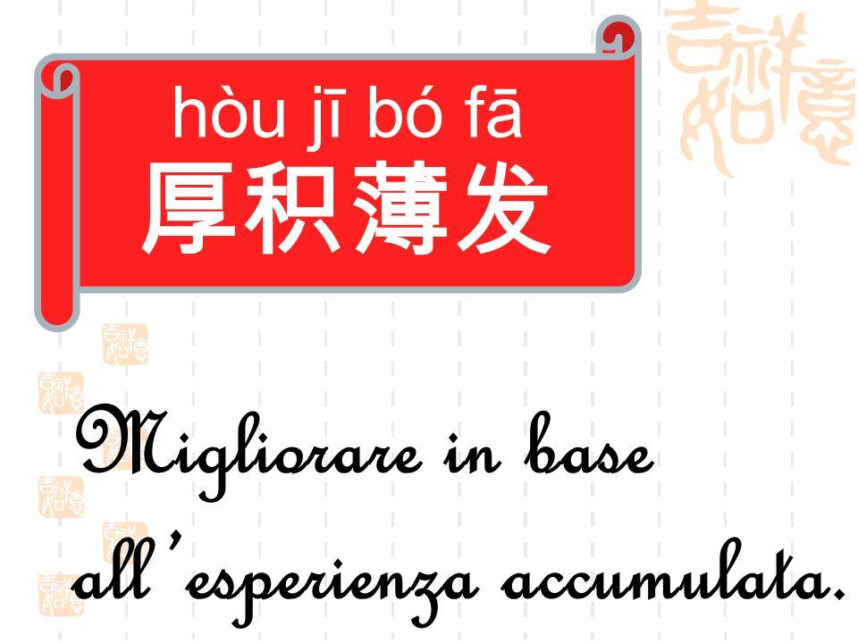 hòu jī bó fā 厚积薄发 Migliorare in base all'esperienza accumulata.