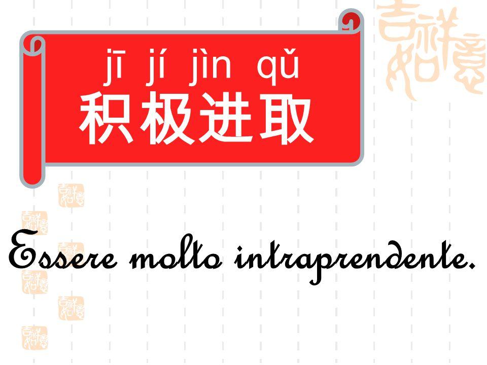jī jí jìn qǔ 积极进取 Essere molto intraprendente.