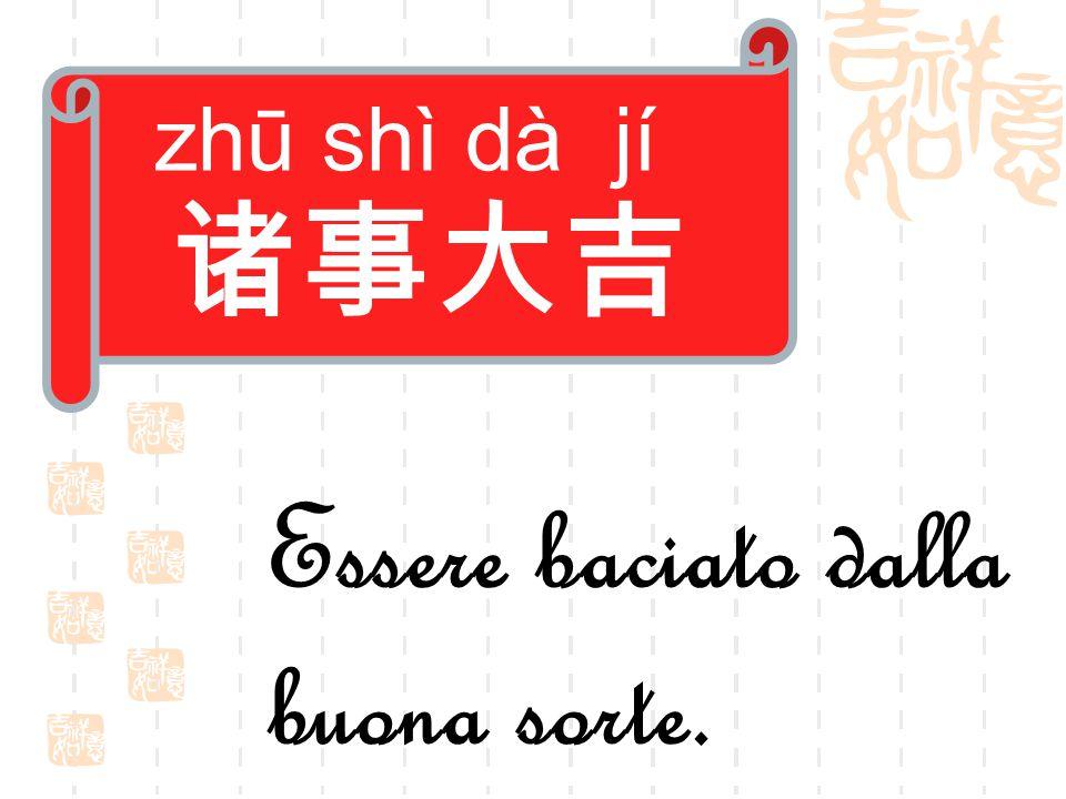 zhū shì dà jí 诸事大吉 Essere baciato dalla buona sorte.