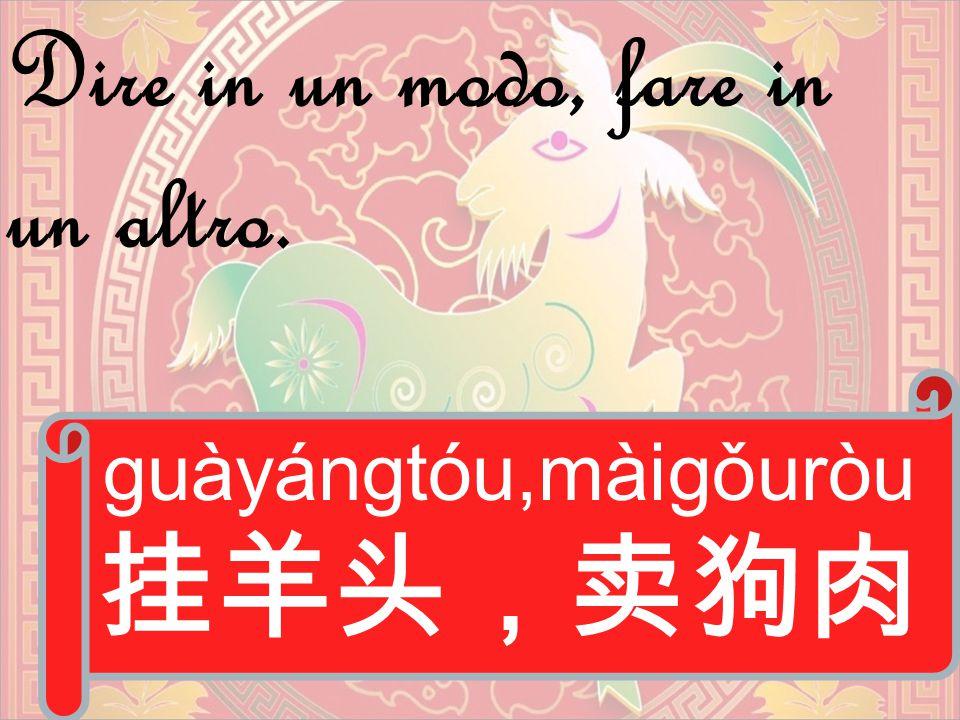 guàyángtóu,màigǒuròu 挂羊头,卖狗肉 Dire in un modo, fare in un altro.