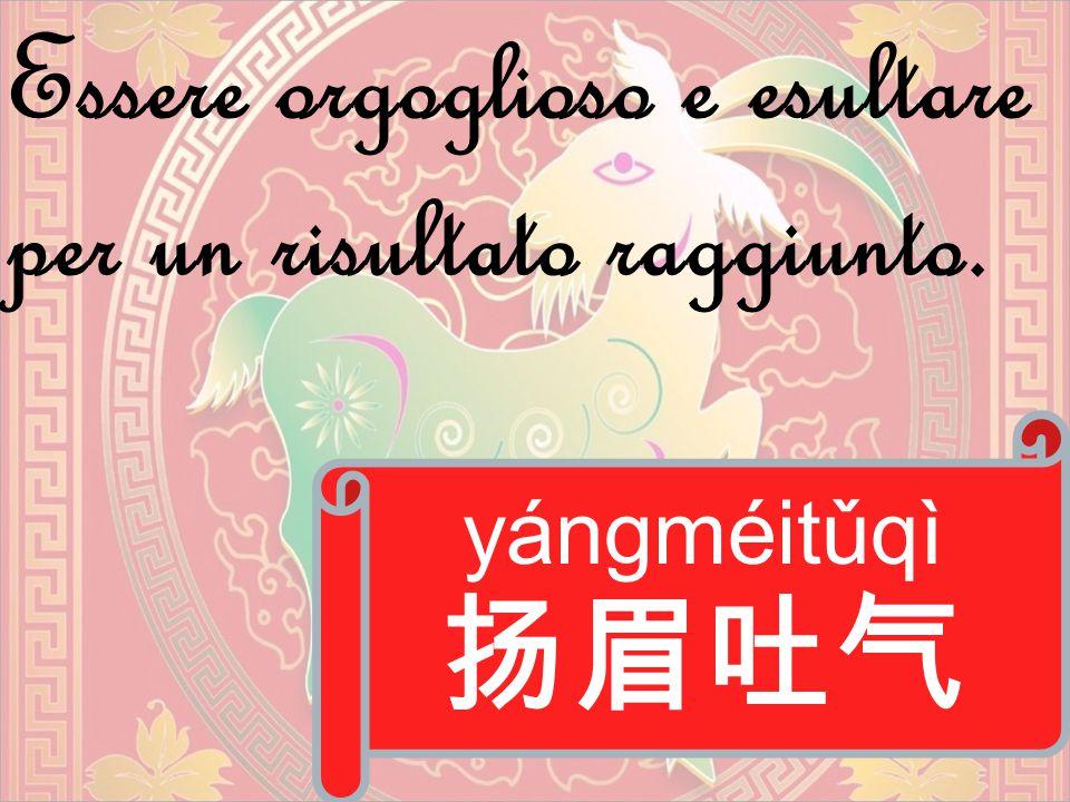 yángméitǔqì 扬眉吐气 Essere orgoglioso e esultare per un risultato raggiunto.