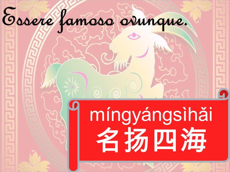 míngyángsìhǎi 名扬四海 Essere famoso ovunque.