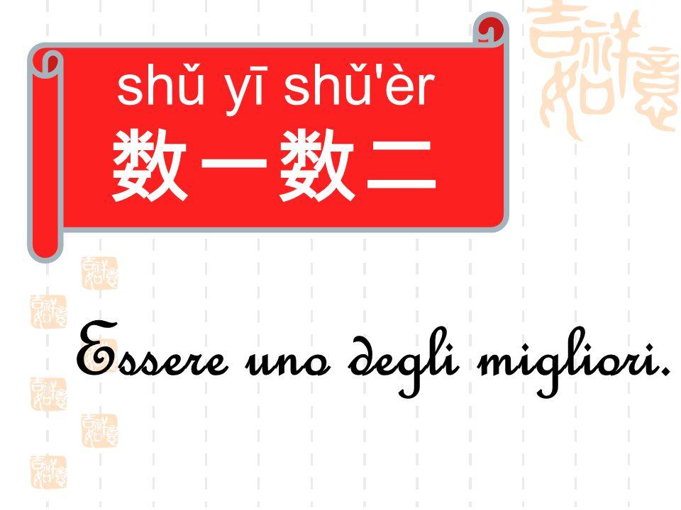 shǔ yī shǔ èr 数一数二 Essere uno degli migliori.