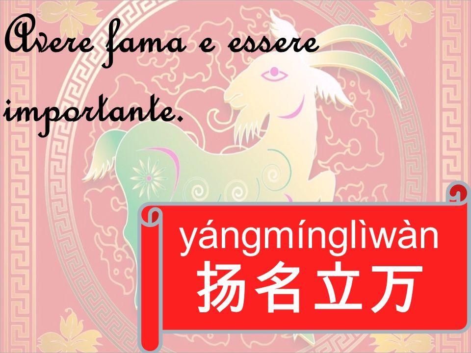 yángmínglìwàn 扬名立万 Avere fama e essere importante.
