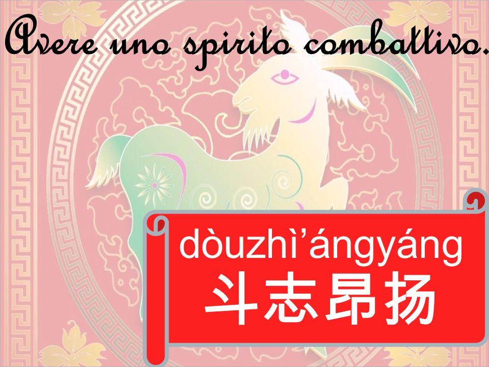 dòuzhì'ángyáng 斗志昂扬 Avere uno spirito combattivo.