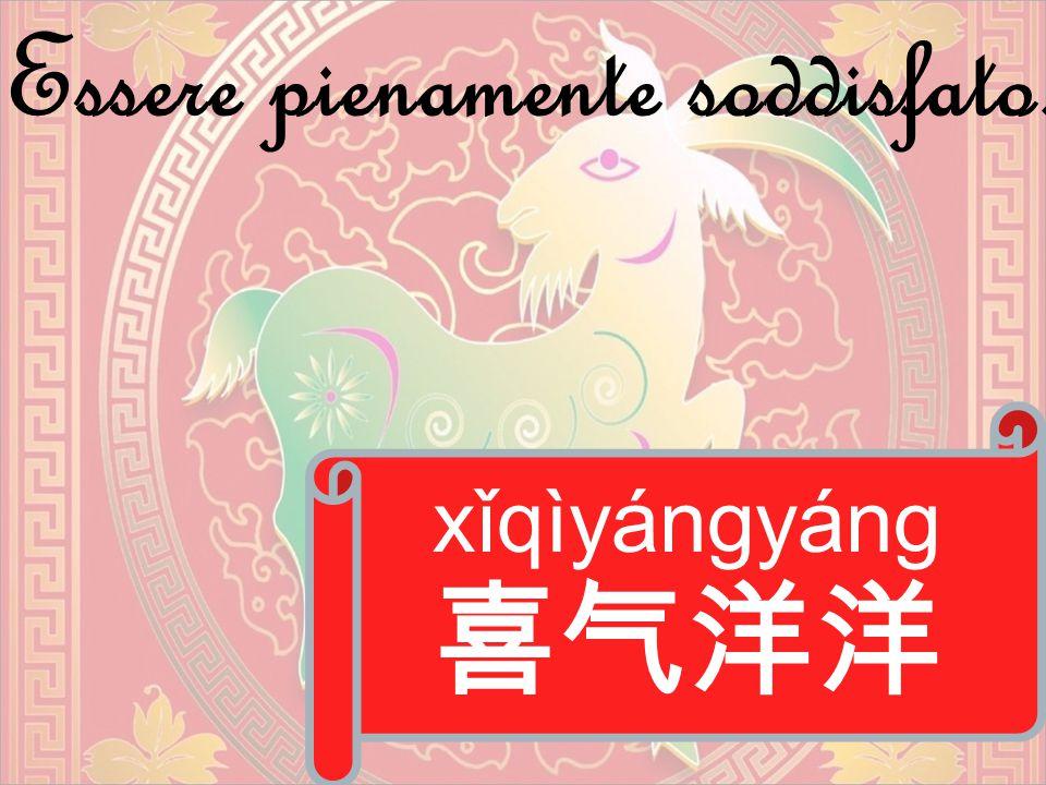 xǐqìyángyáng 喜气洋洋 Essere pienamente soddisfato.