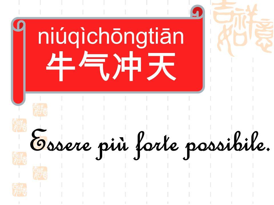 niúqìchōngtiān 牛气冲天 Essere più forte possibile.