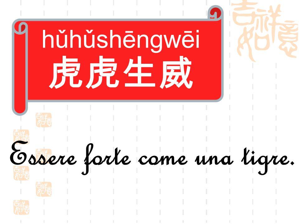 hǔhǔshēngwēi 虎虎生威 Essere forte come una tigre.