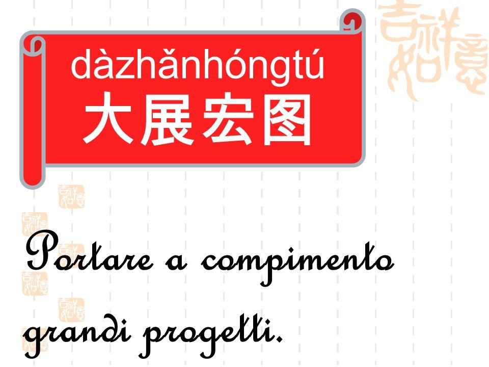 dàzhǎnhóngtú 大展宏图 Portare a compimento grandi progetti.
