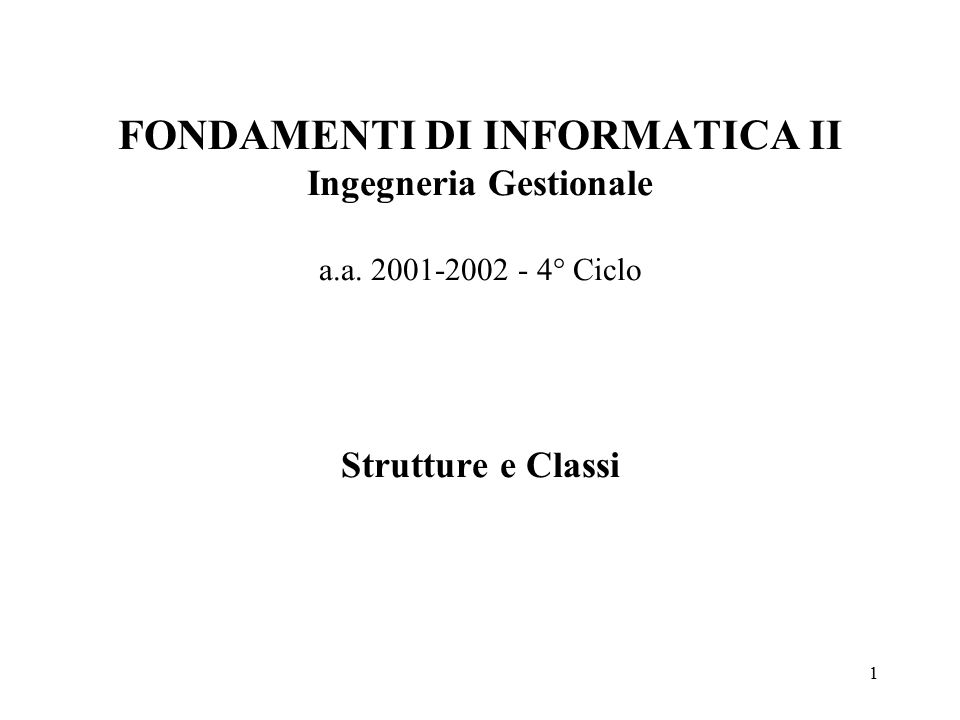 1 FONDAMENTI DI INFORMATICA II Ingegneria Gestionale a.a. 2001-2002 - 4° Ciclo Strutture e Classi