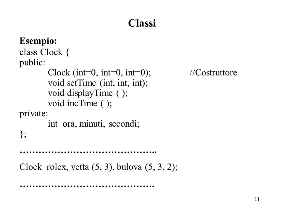 11 Classi Esempio: class Clock { public: Clock (int=0, int=0, int=0);//Costruttore void setTime (int, int, int); void displayTime ( ); void incTime ( ); private: int ora, minuti, secondi; }; ……………………………………..