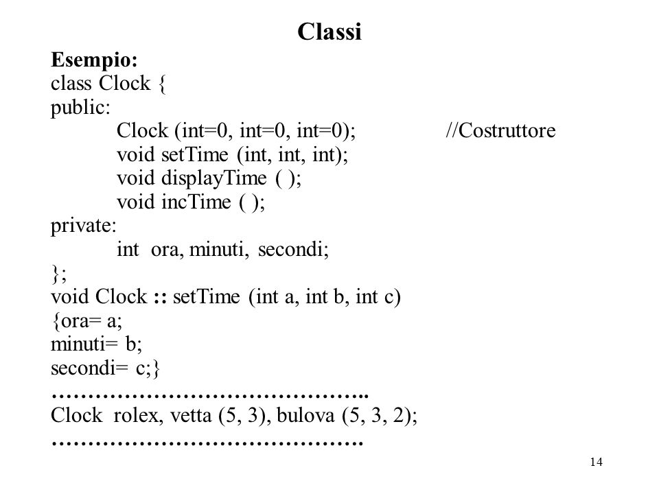 14 Classi Esempio: class Clock { public: Clock (int=0, int=0, int=0);//Costruttore void setTime (int, int, int); void displayTime ( ); void incTime ( ); private: int ora, minuti, secondi; }; void Clock :: setTime (int a, int b, int c) {ora= a; minuti= b; secondi= c;} ……………………………………..