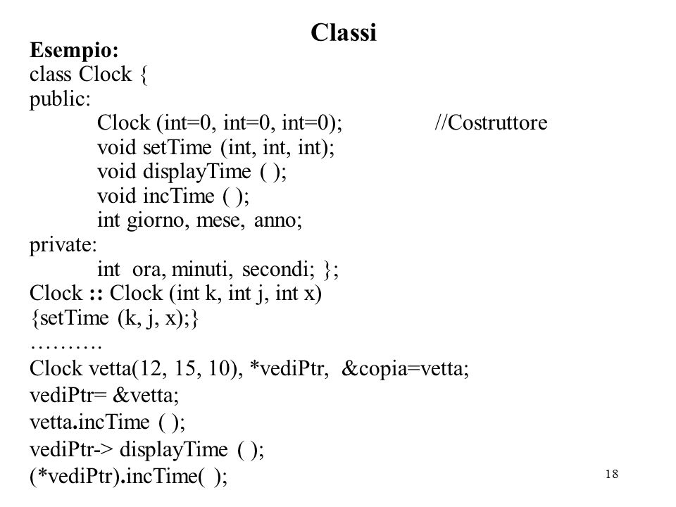 18 Classi Esempio: class Clock { public: Clock (int=0, int=0, int=0);//Costruttore void setTime (int, int, int); void displayTime ( ); void incTime (