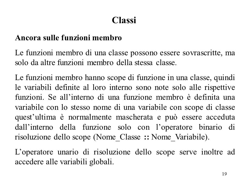 19 Classi Ancora sulle funzioni membro Le funzioni membro di una classe possono essere sovrascritte, ma solo da altre funzioni membro della stessa classe.