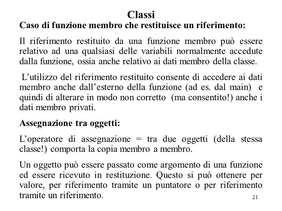 21 Classi Caso di funzione membro che restituisce un riferimento: Il riferimento restituito da una funzione membro può essere relativo ad una qualsiasi delle variabili normalmente accedute dalla funzione, ossia anche relativo ai dati membro della classe.