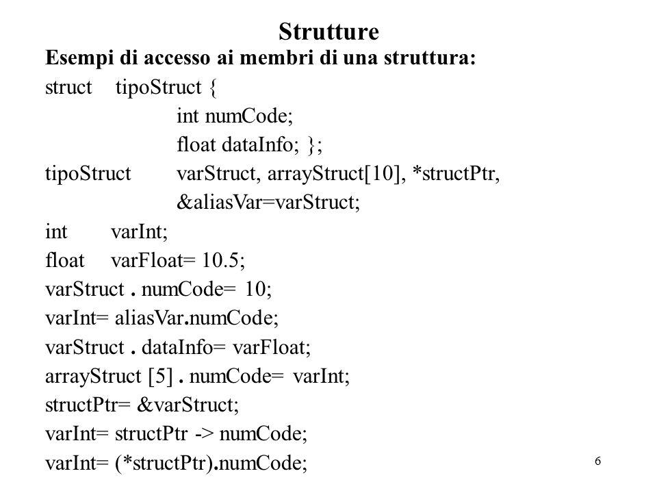 6 Strutture Esempi di accesso ai membri di una struttura: struct tipoStruct { int numCode; float dataInfo; }; tipoStruct varStruct, arrayStruct[10], *structPtr, &aliasVar=varStruct; intvarInt; float varFloat= 10.5; varStruct.