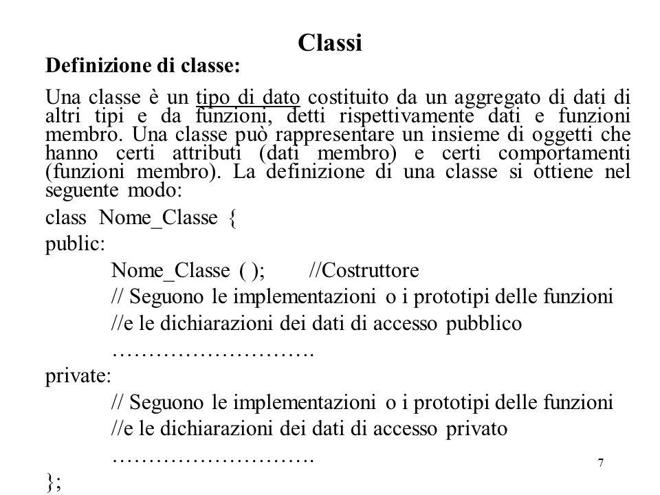 18 Classi Esempio: class Clock { public: Clock (int=0, int=0, int=0);//Costruttore void setTime (int, int, int); void displayTime ( ); void incTime ( ); int giorno, mese, anno; private: int ora, minuti, secondi; }; Clock :: Clock (int k, int j, int x) {setTime (k, j, x);} ……….