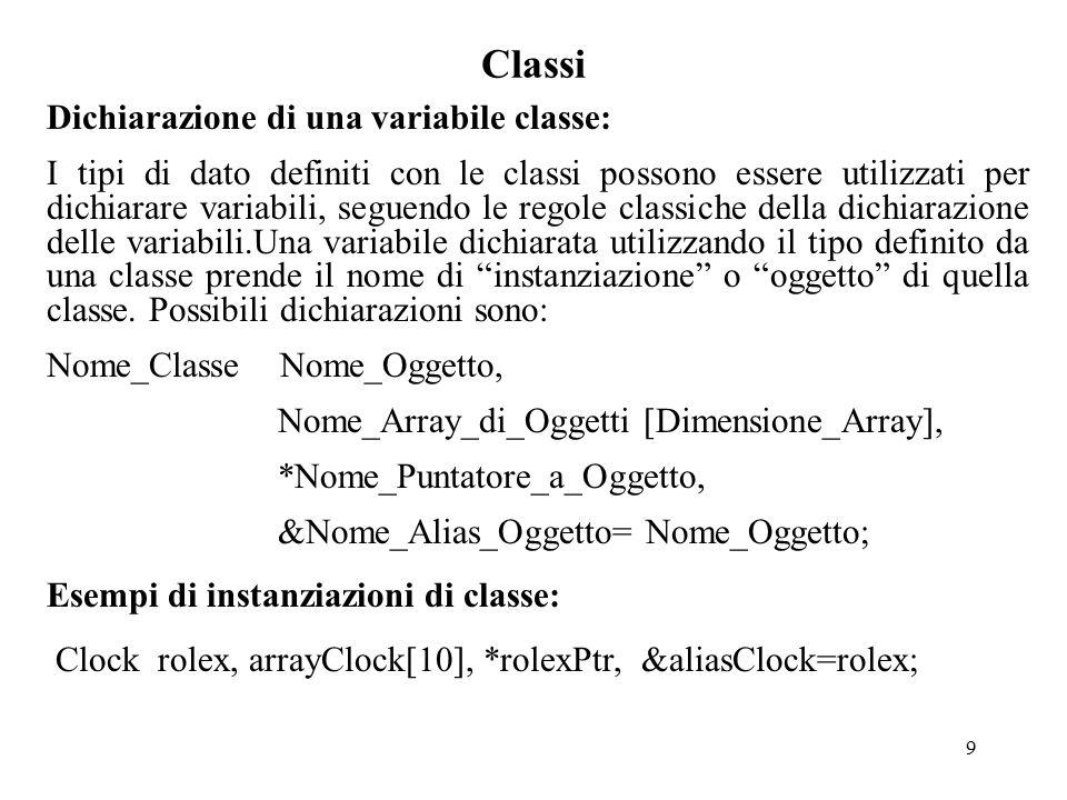 9 Classi Dichiarazione di una variabile classe: I tipi di dato definiti con le classi possono essere utilizzati per dichiarare variabili, seguendo le regole classiche della dichiarazione delle variabili.Una variabile dichiarata utilizzando il tipo definito da una classe prende il nome di instanziazione o oggetto di quella classe.