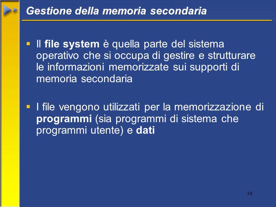 38  Il file system è quella parte del sistema operativo che si occupa di gestire e strutturare le informazioni memorizzate sui supporti di memoria secondaria  I file vengono utilizzati per la memorizzazione di programmi (sia programmi di sistema che programmi utente) e dati
