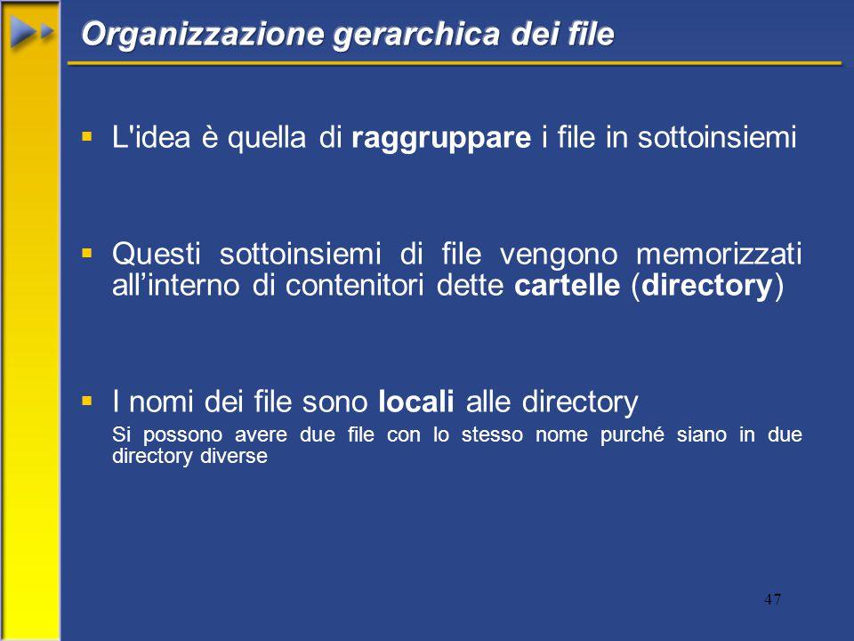 47  L idea è quella di raggruppare i file in sottoinsiemi  Questi sottoinsiemi di file vengono memorizzati all'interno di contenitori dette cartelle (directory)  I nomi dei file sono locali alle directory Si possono avere due file con lo stesso nome purché siano in due directory diverse