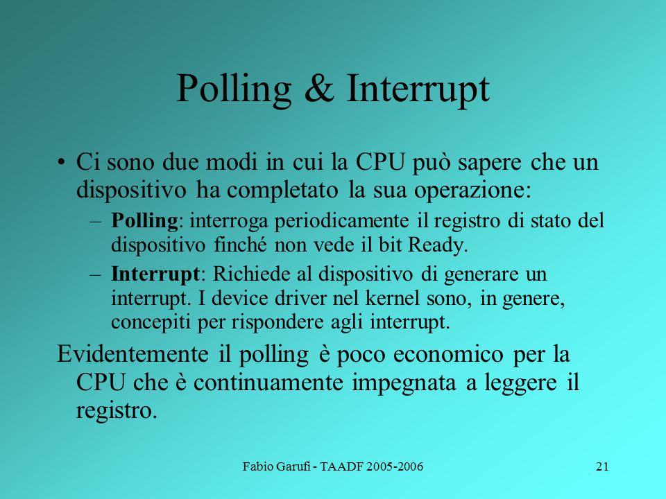 Fabio Garufi - TAADF 2005-200621 Polling & Interrupt Ci sono due modi in cui la CPU può sapere che un dispositivo ha completato la sua operazione: –Polling: interroga periodicamente il registro di stato del dispositivo finché non vede il bit Ready.