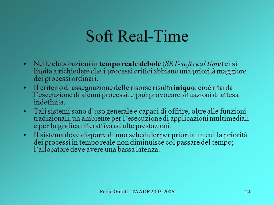 Fabio Garufi - TAADF 2005-200624 Soft Real-Time Nelle elaborazioni in tempo reale debole (SRT-soft real time) ci si limita a richiedere che i processi critici abbiano una priorità maggiore dei processi ordinari.
