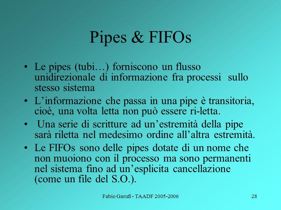 Fabio Garufi - TAADF 2005-200628 Pipes & FIFOs Le pipes (tubi…) forniscono un flusso unidirezionale di informazione fra processi sullo stesso sistema L'informazione che passa in una pipe è transitoria, cioè, una volta letta non può essere ri-letta.