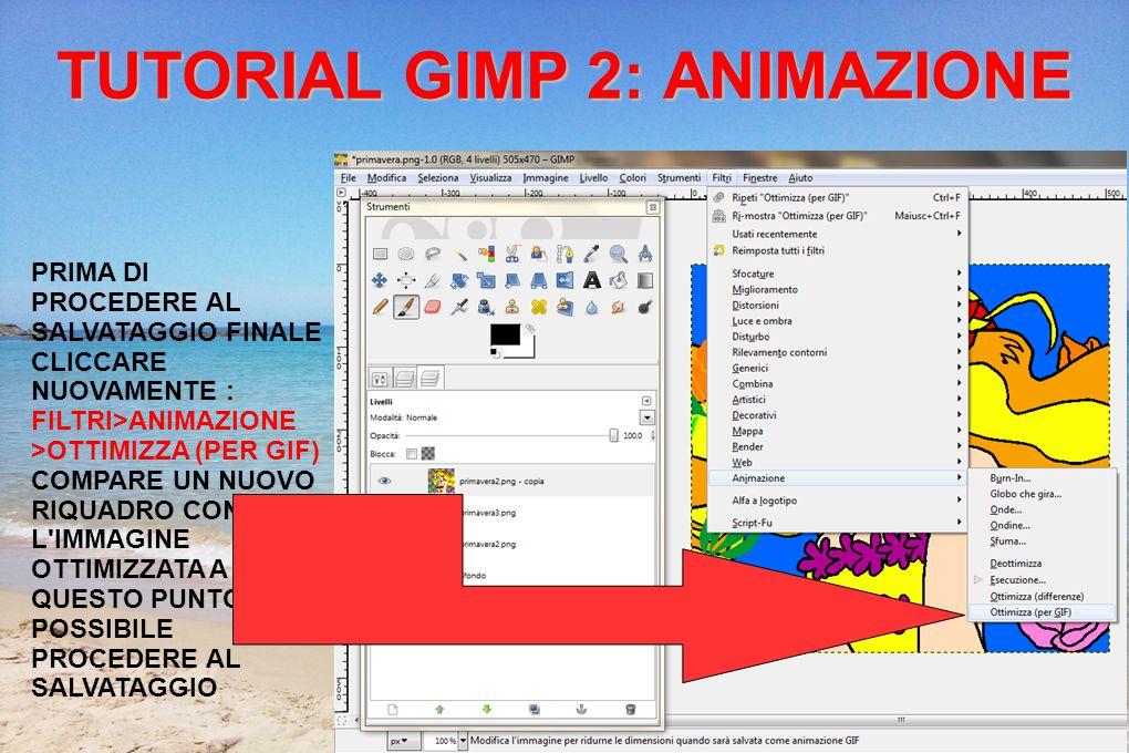 TUTORIAL GIMP 2: ANIMAZIONE PRIMA DI PROCEDERE AL SALVATAGGIO FINALE CLICCARE NUOVAMENTE : FILTRI>ANIMAZIONE >OTTIMIZZA (PER GIF) COMPARE UN NUOVO RIQUADRO CON L IMMAGINE OTTIMIZZATA A QUESTO PUNTO è POSSIBILE PROCEDERE AL SALVATAGGIO
